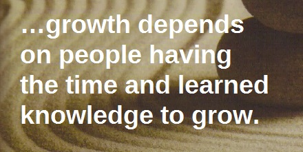 Growth depends on people having time and learned knowledge to grow.