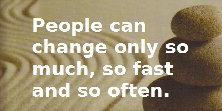 Quote: People can change only so much, so fast, and so often.