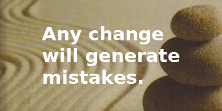 Quote: Any change will generate mistakes.