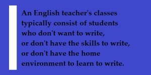 Quote: An English teachers' classes generally consiste of students who don't want to write, or don't have the skills to write, or don't have the home environment to learn to write.