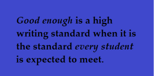 Quote: Good enough is a high writing standard when it is the standard every student is expected to meet.