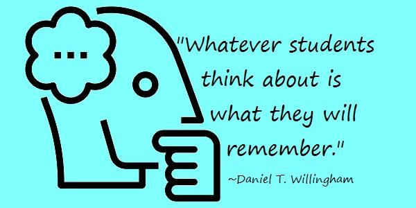 Quote: Whatever students think about is what they will remember.