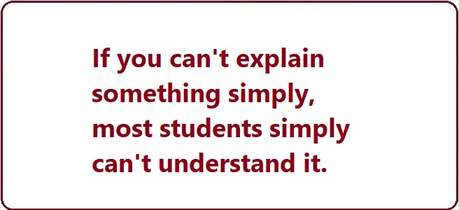 Slogan: If you can't explain something simply, most students simply can't understand it.